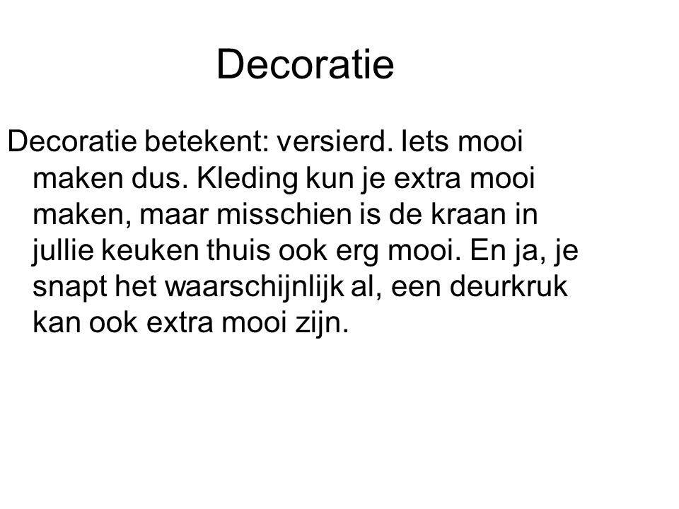 Decoratie Decoratie betekent: versierd. Iets mooi maken dus. Kleding kun je extra mooi maken, maar misschien is de kraan in jullie keuken thuis ook er