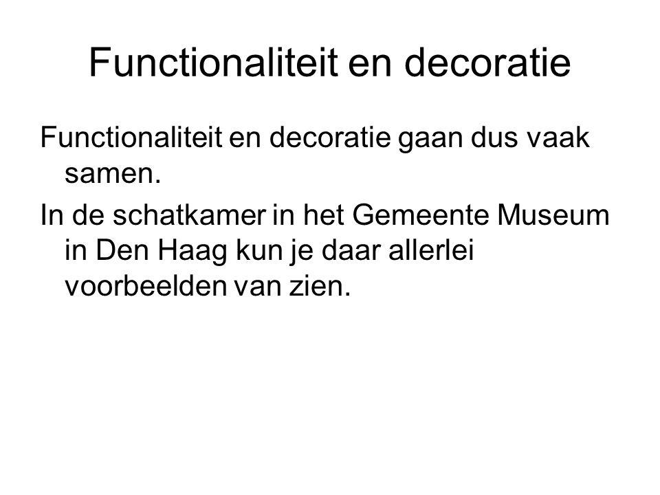 Functionaliteit en decoratie Functionaliteit en decoratie gaan dus vaak samen. In de schatkamer in het Gemeente Museum in Den Haag kun je daar allerle