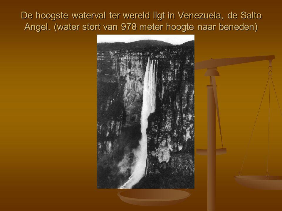 De hoogste waterval ter wereld ligt in Venezuela, de Salto Angel. (water stort van 978 meter hoogte naar beneden)