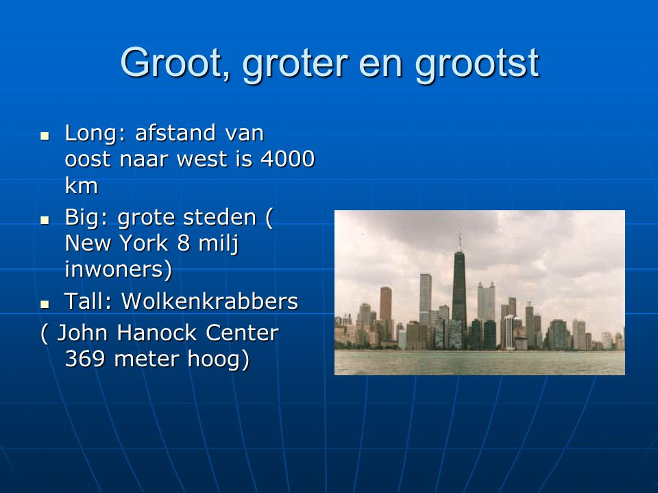 Groot, groter en grootst Long: afstand van oost naar west is 4000 km Long: afstand van oost naar west is 4000 km Big: grote steden ( New York 8 milj i