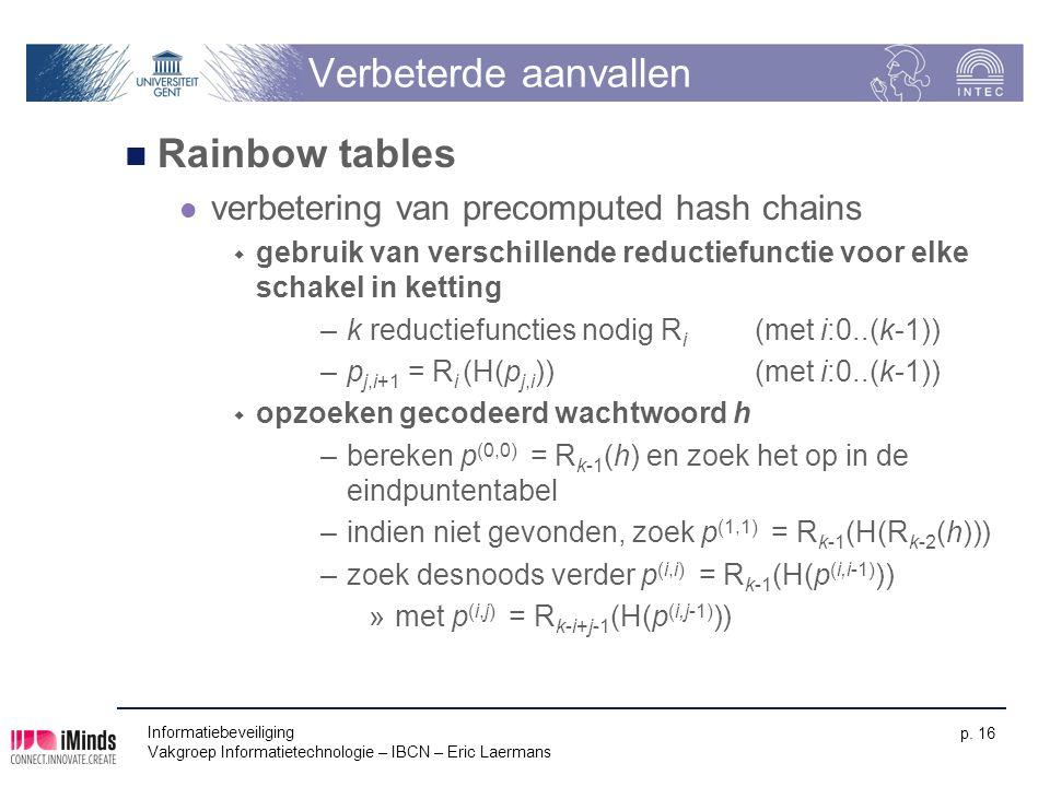 Informatiebeveiliging Vakgroep Informatietechnologie – IBCN – Eric Laermans p. 16 Verbeterde aanvallen Rainbow tables verbetering van precomputed hash