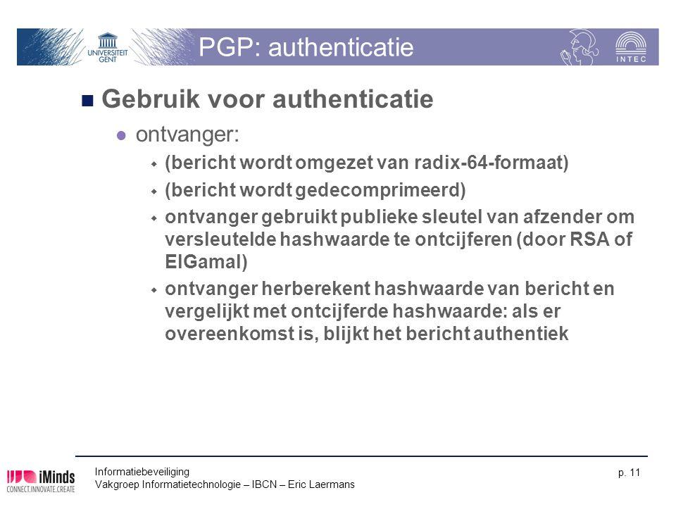 Informatiebeveiliging Vakgroep Informatietechnologie – IBCN – Eric Laermans p. 11 PGP: authenticatie Gebruik voor authenticatie ontvanger:  (bericht