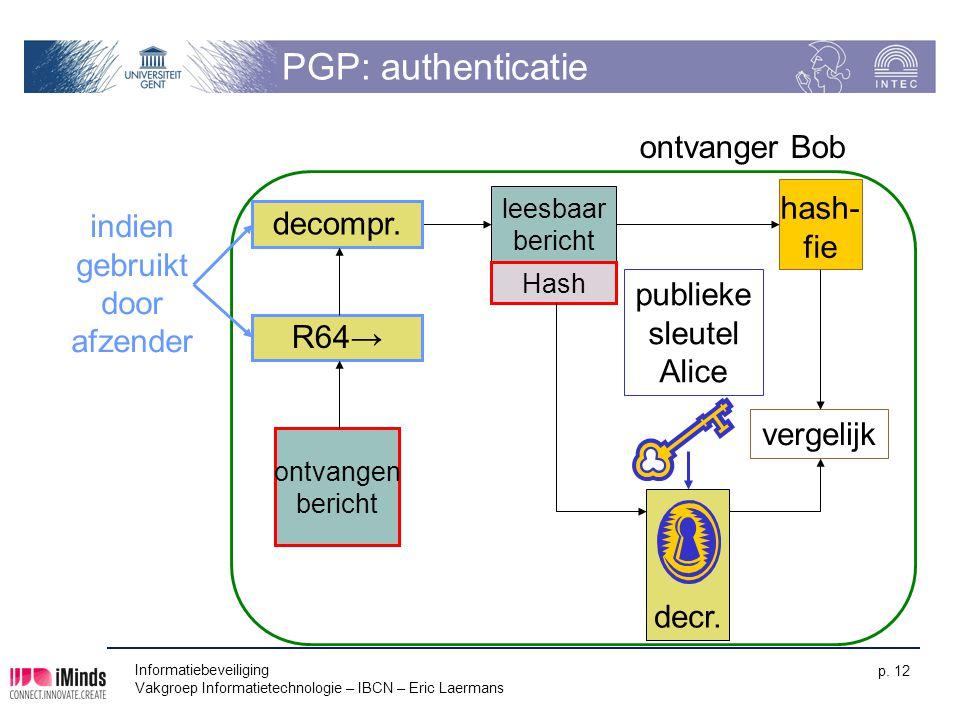 Informatiebeveiliging Vakgroep Informatietechnologie – IBCN – Eric Laermans p. 12 PGP: authenticatie decr. publieke sleutel Alice ontvanger Bob hash-