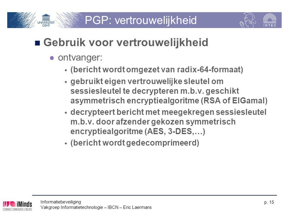 Informatiebeveiliging Vakgroep Informatietechnologie – IBCN – Eric Laermans p. 15 PGP: vertrouwelijkheid Gebruik voor vertrouwelijkheid ontvanger:  (