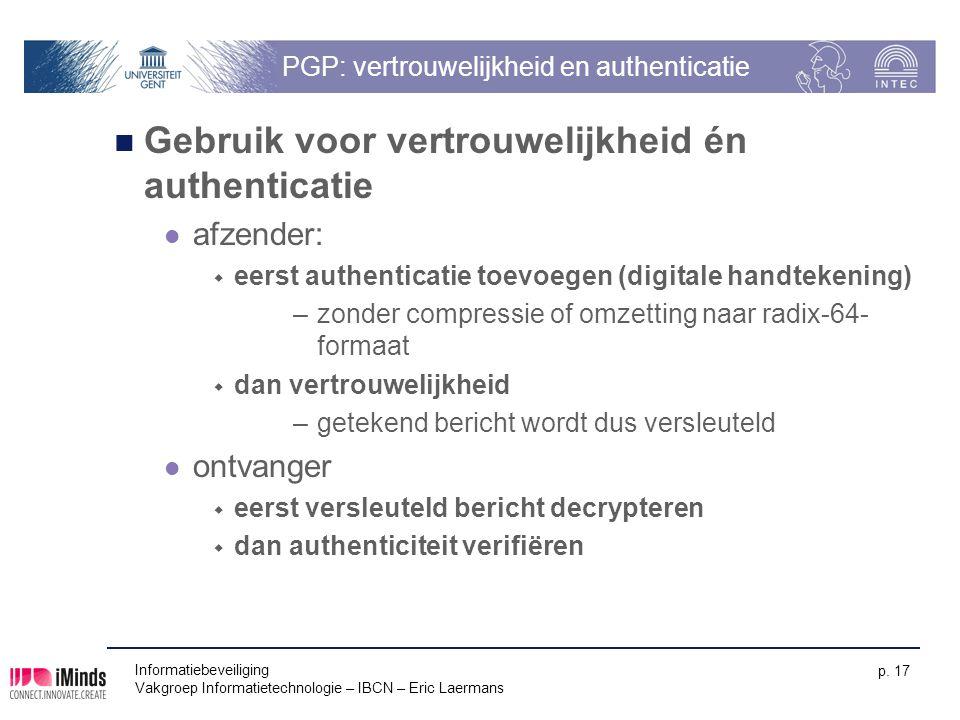 Informatiebeveiliging Vakgroep Informatietechnologie – IBCN – Eric Laermans p. 17 PGP: vertrouwelijkheid en authenticatie Gebruik voor vertrouwelijkhe