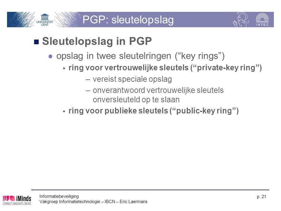 Informatiebeveiliging Vakgroep Informatietechnologie – IBCN – Eric Laermans p. 21 PGP: sleutelopslag Sleutelopslag in PGP opslag in twee sleutelringen