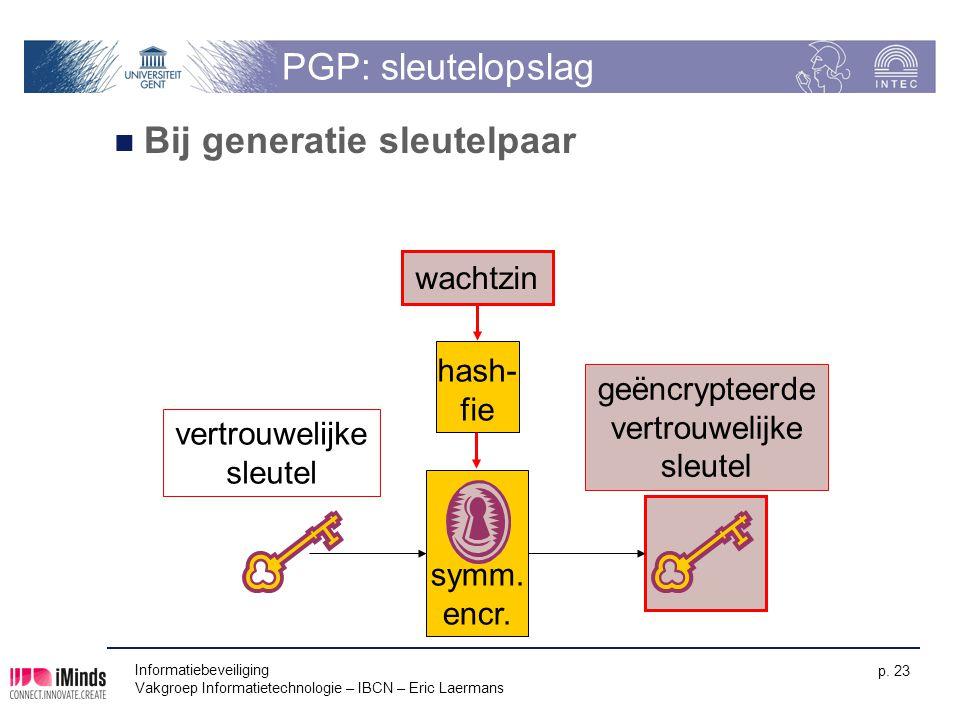 Informatiebeveiliging Vakgroep Informatietechnologie – IBCN – Eric Laermans p. 23 PGP: sleutelopslag Bij generatie sleutelpaar symm. encr. vertrouweli