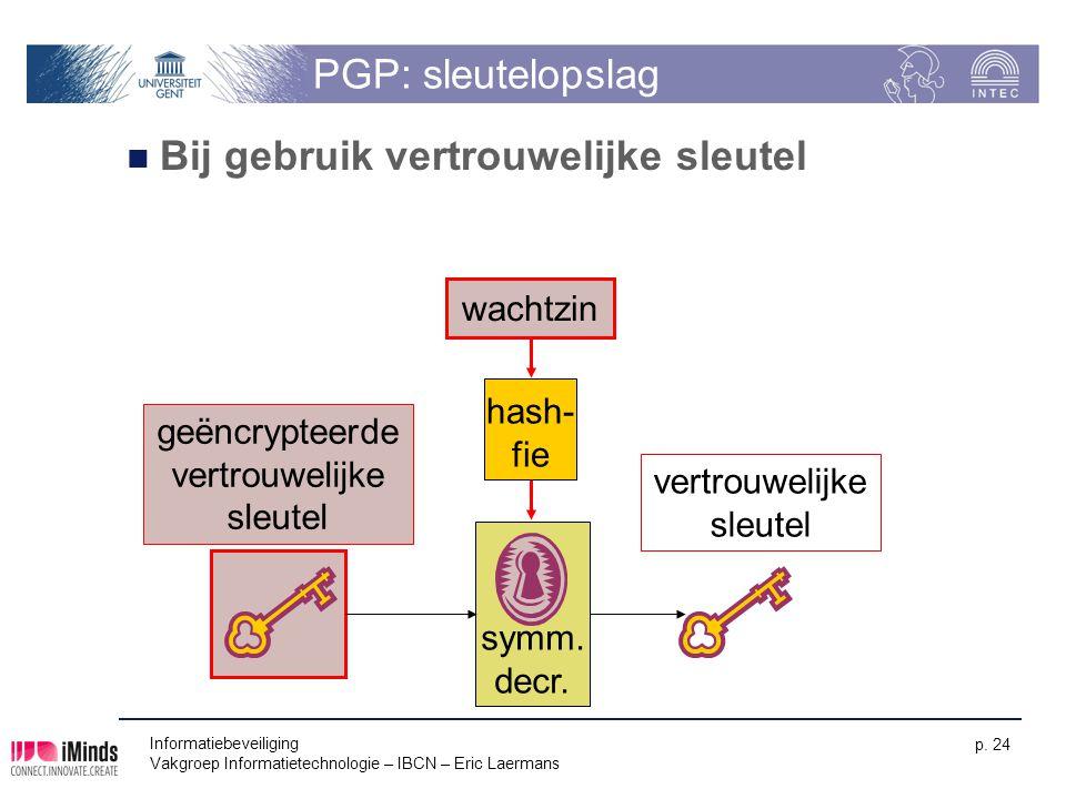 Informatiebeveiliging Vakgroep Informatietechnologie – IBCN – Eric Laermans p. 24 symm. decr. PGP: sleutelopslag Bij gebruik vertrouwelijke sleutel ve