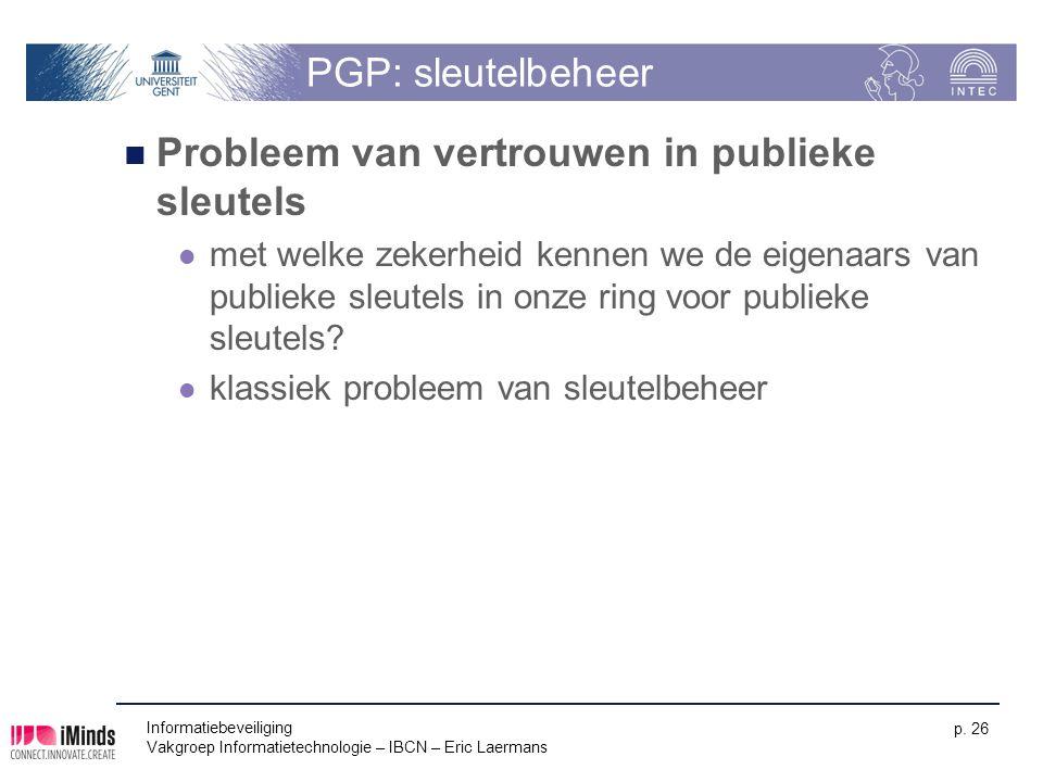 Informatiebeveiliging Vakgroep Informatietechnologie – IBCN – Eric Laermans p. 26 PGP: sleutelbeheer Probleem van vertrouwen in publieke sleutels met