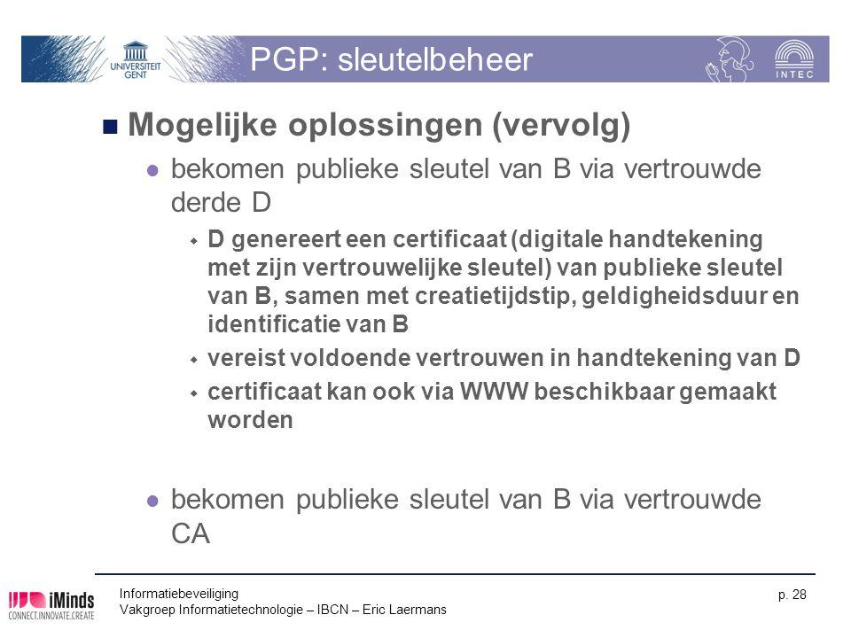 Informatiebeveiliging Vakgroep Informatietechnologie – IBCN – Eric Laermans p. 28 PGP: sleutelbeheer Mogelijke oplossingen (vervolg) bekomen publieke