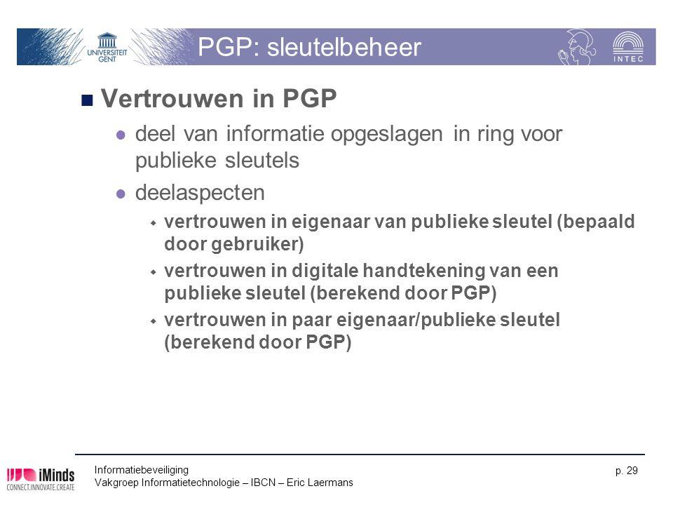 Informatiebeveiliging Vakgroep Informatietechnologie – IBCN – Eric Laermans p. 29 PGP: sleutelbeheer Vertrouwen in PGP deel van informatie opgeslagen