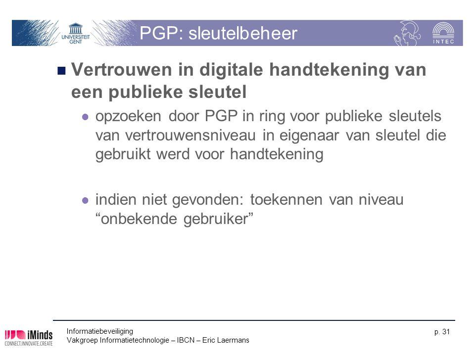 Informatiebeveiliging Vakgroep Informatietechnologie – IBCN – Eric Laermans p. 31 PGP: sleutelbeheer Vertrouwen in digitale handtekening van een publi