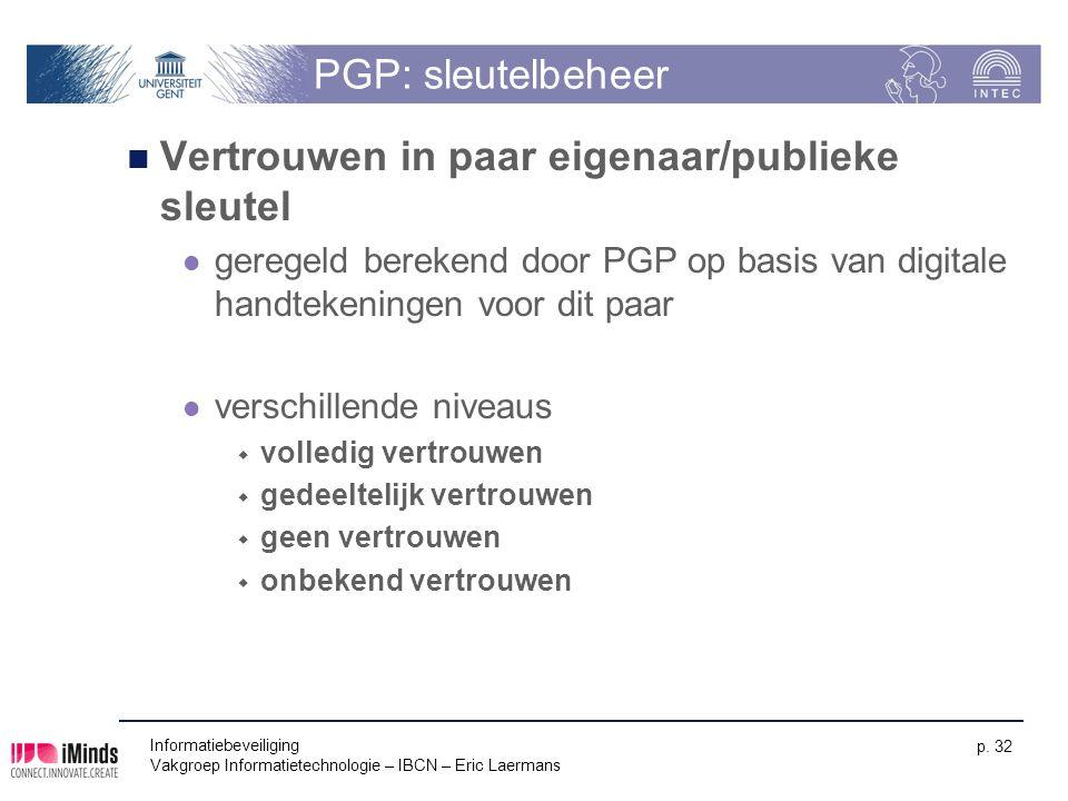 Informatiebeveiliging Vakgroep Informatietechnologie – IBCN – Eric Laermans p. 32 PGP: sleutelbeheer Vertrouwen in paar eigenaar/publieke sleutel gere