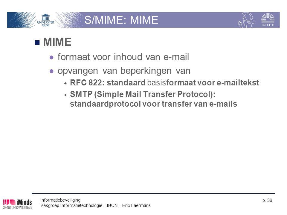 Informatiebeveiliging Vakgroep Informatietechnologie – IBCN – Eric Laermans p. 36 S/MIME: MIME MIME formaat voor inhoud van e-mail opvangen van beperk