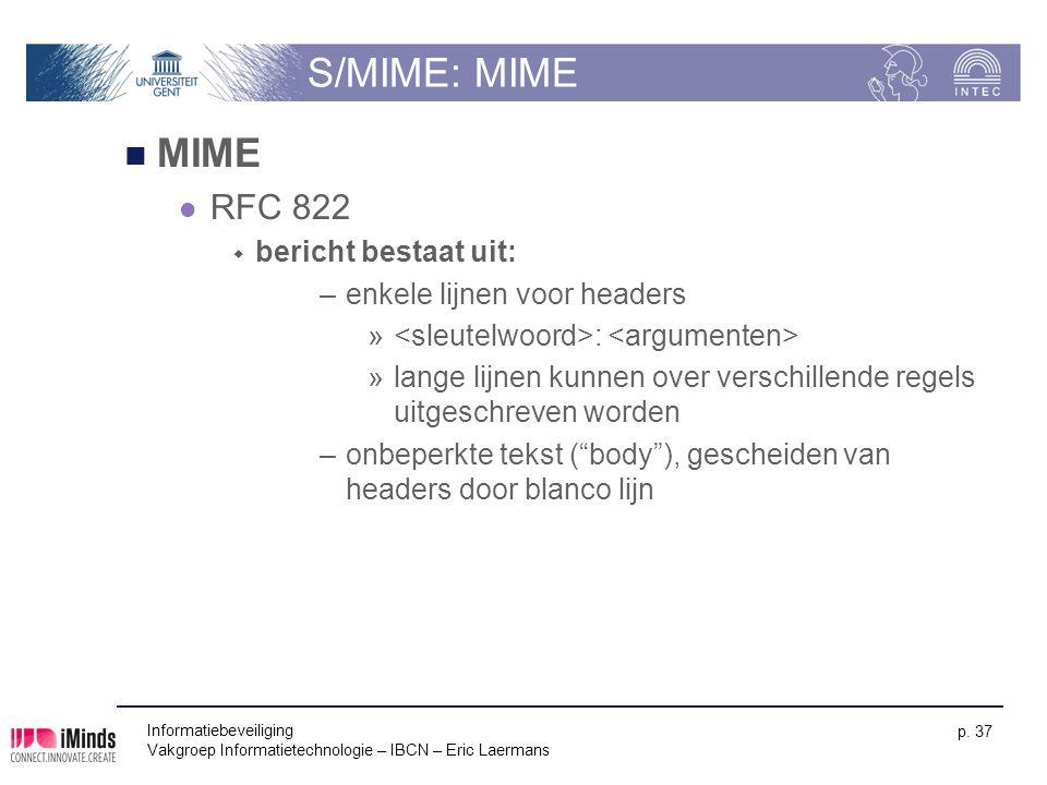 Informatiebeveiliging Vakgroep Informatietechnologie – IBCN – Eric Laermans p. 37 S/MIME: MIME MIME RFC 822  bericht bestaat uit: –enkele lijnen voor