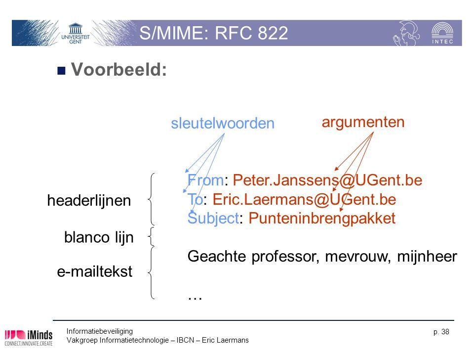 Informatiebeveiliging Vakgroep Informatietechnologie – IBCN – Eric Laermans p. 38 S/MIME: RFC 822 Voorbeeld: From: Peter.Janssens@UGent.be To: Eric.La