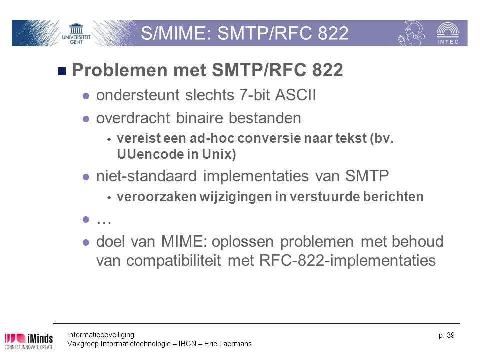 Informatiebeveiliging Vakgroep Informatietechnologie – IBCN – Eric Laermans p. 39 S/MIME: SMTP/RFC 822 Problemen met SMTP/RFC 822 ondersteunt slechts