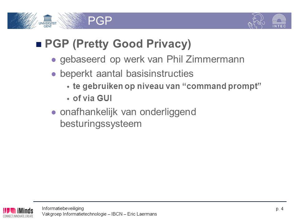 Informatiebeveiliging Vakgroep Informatietechnologie – IBCN – Eric Laermans p. 4 PGP PGP (Pretty Good Privacy) gebaseerd op werk van Phil Zimmermann b