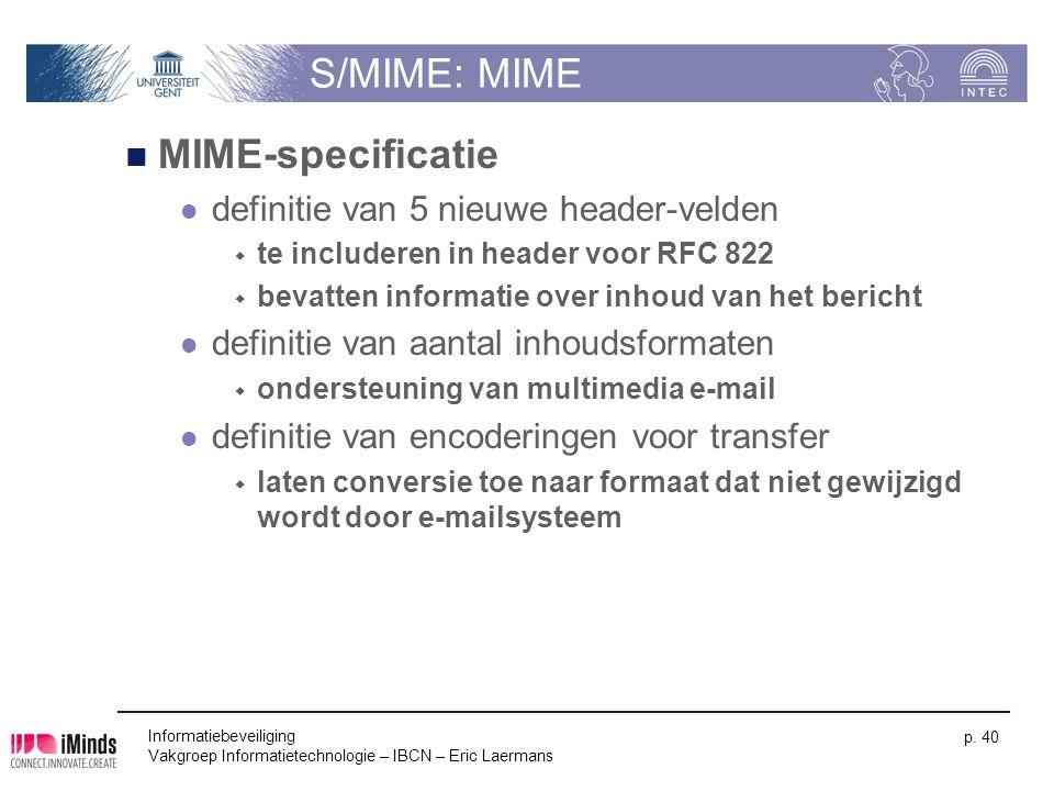 Informatiebeveiliging Vakgroep Informatietechnologie – IBCN – Eric Laermans p. 40 S/MIME: MIME MIME-specificatie definitie van 5 nieuwe header-velden