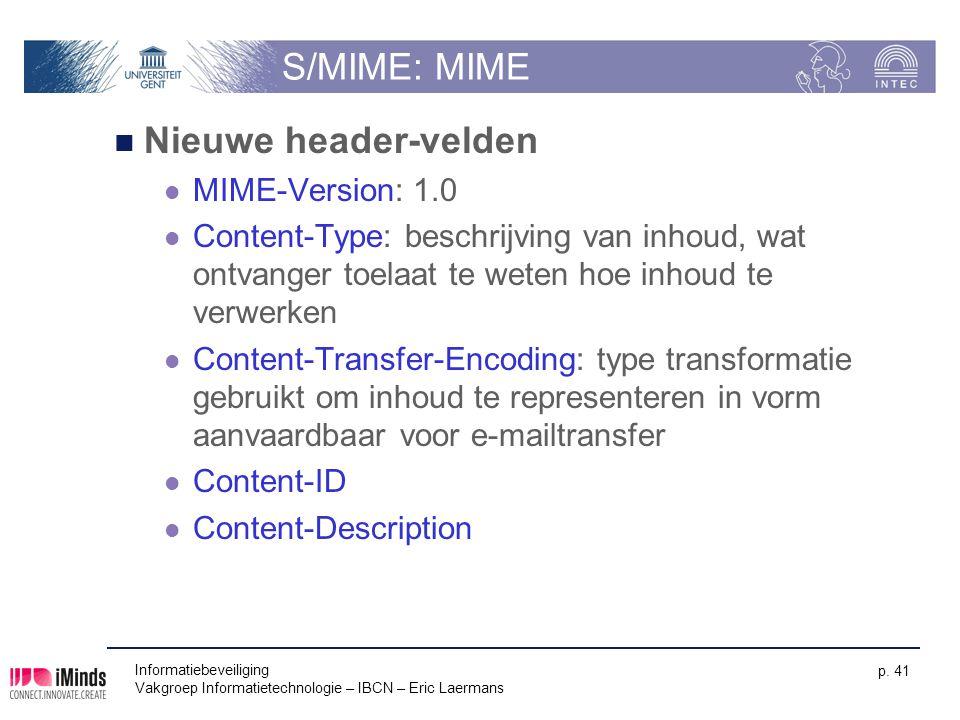 Informatiebeveiliging Vakgroep Informatietechnologie – IBCN – Eric Laermans p. 41 S/MIME: MIME Nieuwe header-velden MIME-Version: 1.0 Content-Type: be