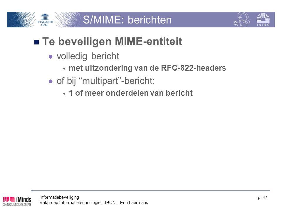 Informatiebeveiliging Vakgroep Informatietechnologie – IBCN – Eric Laermans p. 47 S/MIME: berichten Te beveiligen MIME-entiteit volledig bericht  met