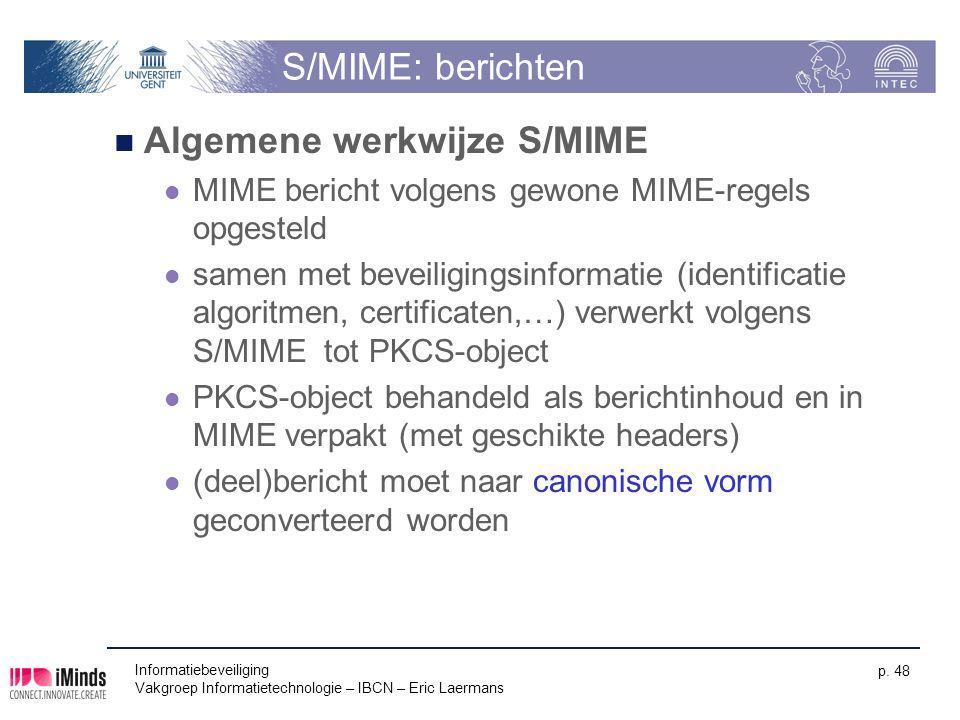 Informatiebeveiliging Vakgroep Informatietechnologie – IBCN – Eric Laermans p. 48 S/MIME: berichten Algemene werkwijze S/MIME MIME bericht volgens gew