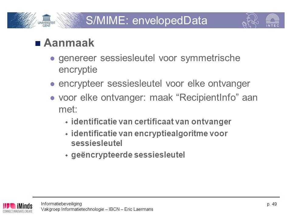 Informatiebeveiliging Vakgroep Informatietechnologie – IBCN – Eric Laermans p. 49 S/MIME: envelopedData Aanmaak genereer sessiesleutel voor symmetrisc