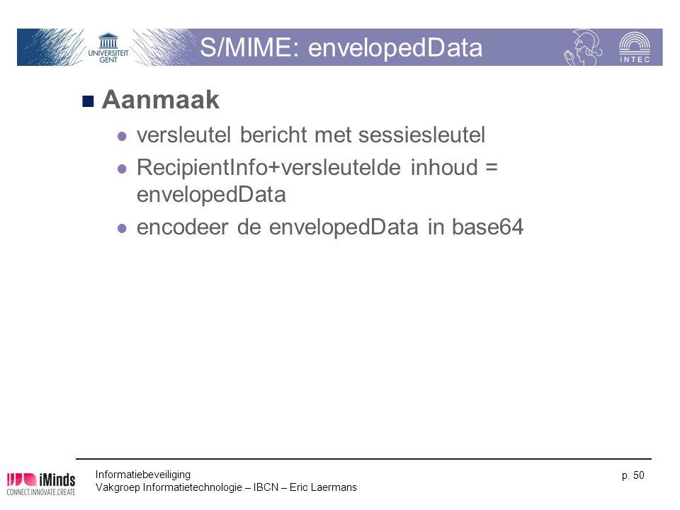 Informatiebeveiliging Vakgroep Informatietechnologie – IBCN – Eric Laermans p. 50 S/MIME: envelopedData Aanmaak versleutel bericht met sessiesleutel R