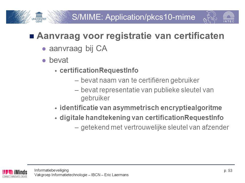 Informatiebeveiliging Vakgroep Informatietechnologie – IBCN – Eric Laermans p. 53 S/MIME: Application/pkcs10-mime Aanvraag voor registratie van certif