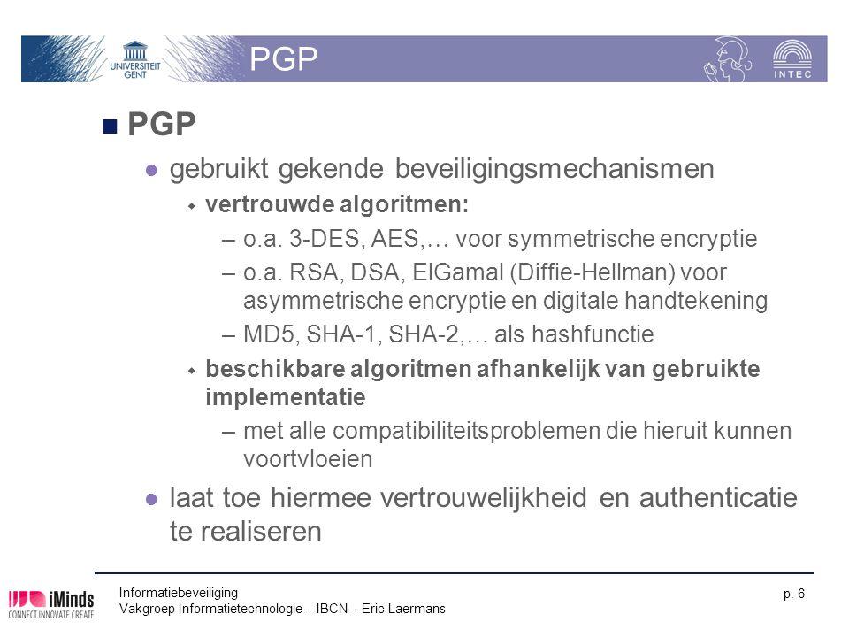 Informatiebeveiliging Vakgroep Informatietechnologie – IBCN – Eric Laermans p. 6 PGP gebruikt gekende beveiligingsmechanismen  vertrouwde algoritmen: