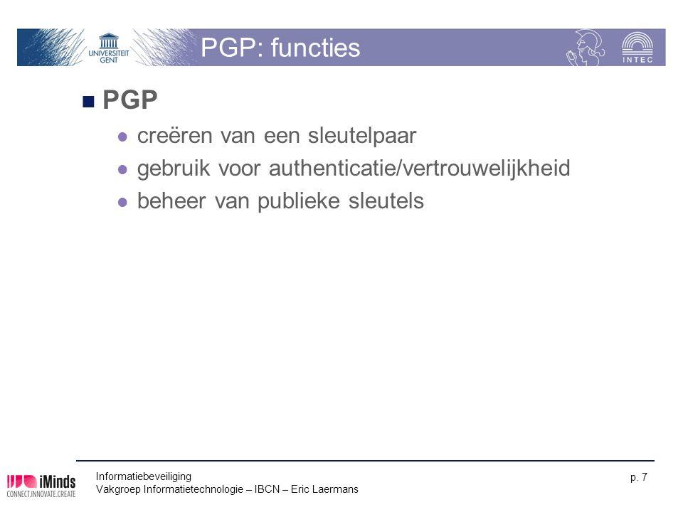 Informatiebeveiliging Vakgroep Informatietechnologie – IBCN – Eric Laermans p. 7 PGP: functies PGP creëren van een sleutelpaar gebruik voor authentica