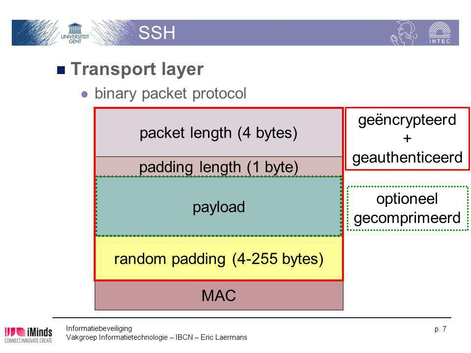 Informatiebeveiliging Vakgroep Informatietechnologie – IBCN – Eric Laermans p. 7 SSH Transport layer binary packet protocol random padding (4-255 byte
