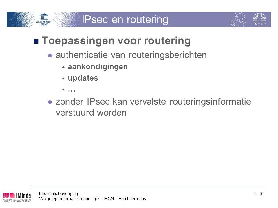 Informatiebeveiliging Vakgroep Informatietechnologie – IBCN – Eric Laermans p. 10 IPsec en routering Toepassingen voor routering authenticatie van rou