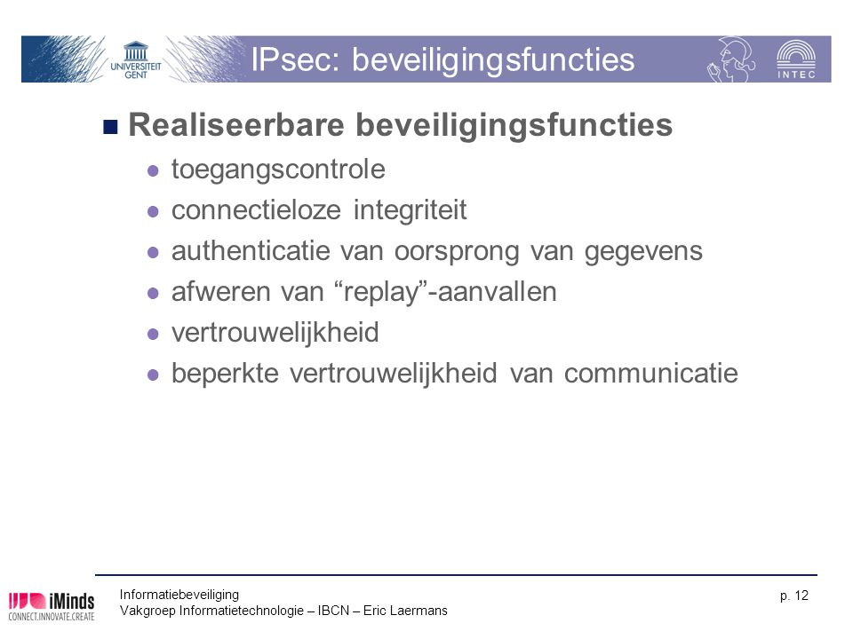 Informatiebeveiliging Vakgroep Informatietechnologie – IBCN – Eric Laermans p. 12 IPsec: beveiligingsfuncties Realiseerbare beveiligingsfuncties toega