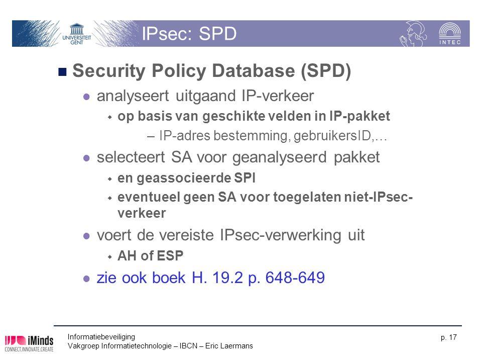 Informatiebeveiliging Vakgroep Informatietechnologie – IBCN – Eric Laermans p. 17 IPsec: SPD Security Policy Database (SPD) analyseert uitgaand IP-ver