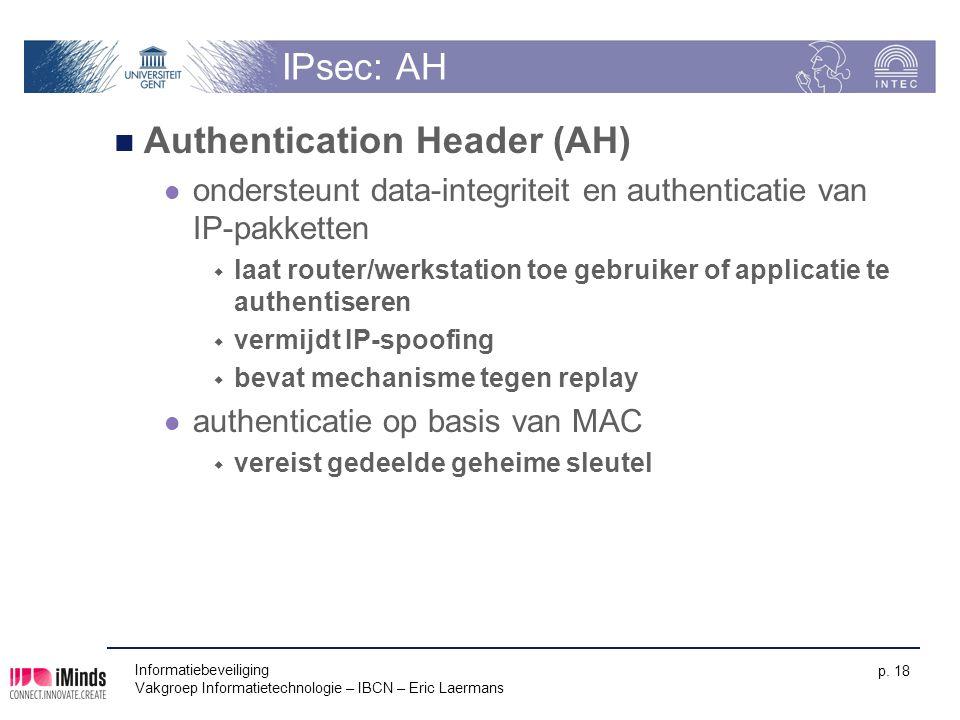Informatiebeveiliging Vakgroep Informatietechnologie – IBCN – Eric Laermans p. 18 IPsec: AH Authentication Header (AH) ondersteunt data-integriteit en