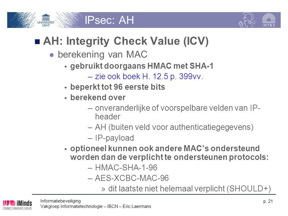 Informatiebeveiliging Vakgroep Informatietechnologie – IBCN – Eric Laermans p. 21 IPsec: AH AH: Integrity Check Value (ICV) berekening van MAC  gebru