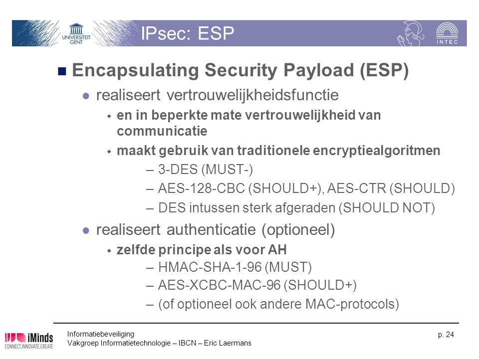 Informatiebeveiliging Vakgroep Informatietechnologie – IBCN – Eric Laermans p. 24 IPsec: ESP Encapsulating Security Payload (ESP) realiseert vertrouwe
