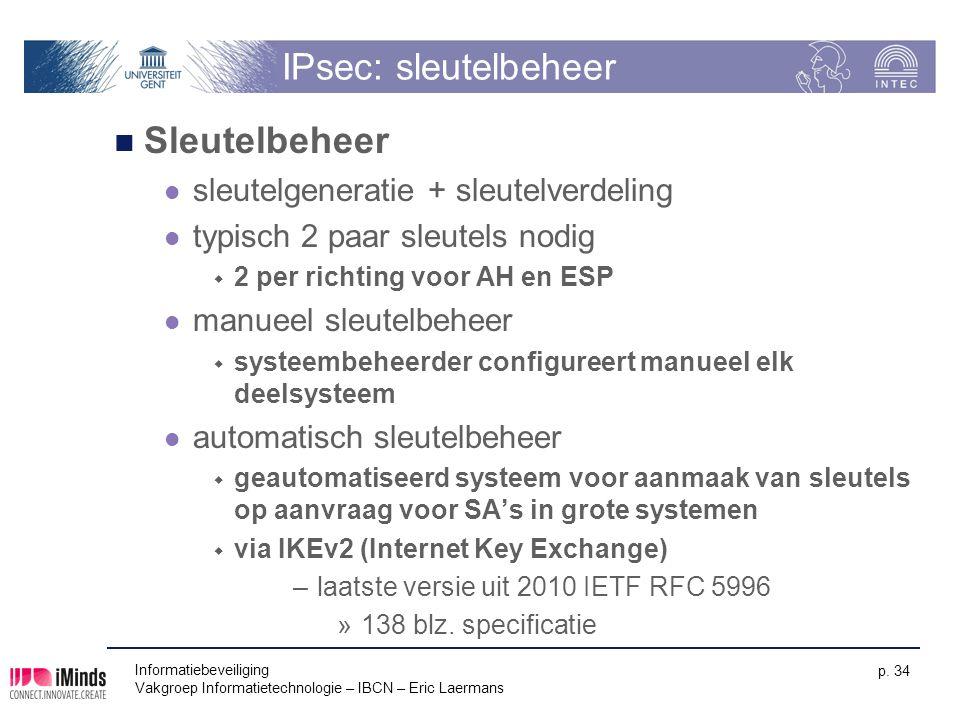 Informatiebeveiliging Vakgroep Informatietechnologie – IBCN – Eric Laermans p. 34 IPsec: sleutelbeheer Sleutelbeheer sleutelgeneratie + sleutelverdeli
