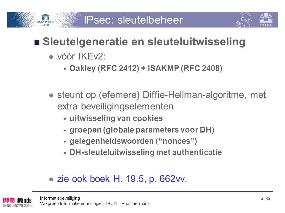 Informatiebeveiliging Vakgroep Informatietechnologie – IBCN – Eric Laermans p. 35 IPsec: sleutelbeheer Sleutelgeneratie en sleuteluitwisseling vóór IK