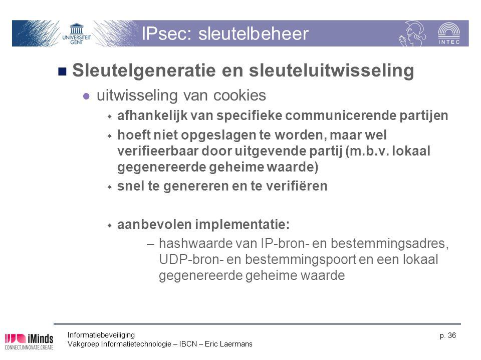 Informatiebeveiliging Vakgroep Informatietechnologie – IBCN – Eric Laermans p. 36 IPsec: sleutelbeheer Sleutelgeneratie en sleuteluitwisseling uitwiss
