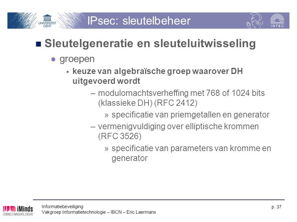 Informatiebeveiliging Vakgroep Informatietechnologie – IBCN – Eric Laermans p. 37 IPsec: sleutelbeheer Sleutelgeneratie en sleuteluitwisseling groepen