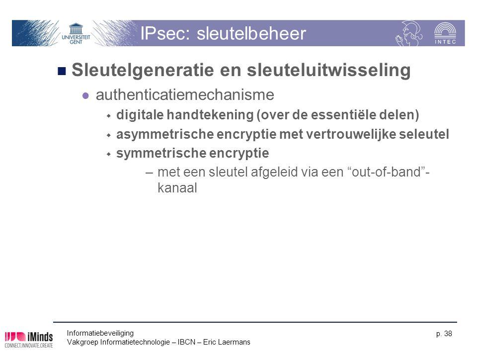 Informatiebeveiliging Vakgroep Informatietechnologie – IBCN – Eric Laermans p. 38 IPsec: sleutelbeheer Sleutelgeneratie en sleuteluitwisseling authent