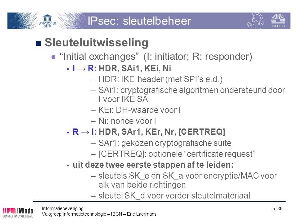 """Informatiebeveiliging Vakgroep Informatietechnologie – IBCN – Eric Laermans p. 39 IPsec: sleutelbeheer Sleuteluitwisseling """"Initial exchanges"""" (I: ini"""