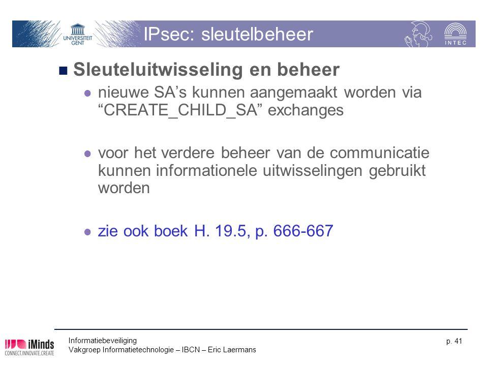 Informatiebeveiliging Vakgroep Informatietechnologie – IBCN – Eric Laermans p. 41 IPsec: sleutelbeheer Sleuteluitwisseling en beheer nieuwe SA's kunne
