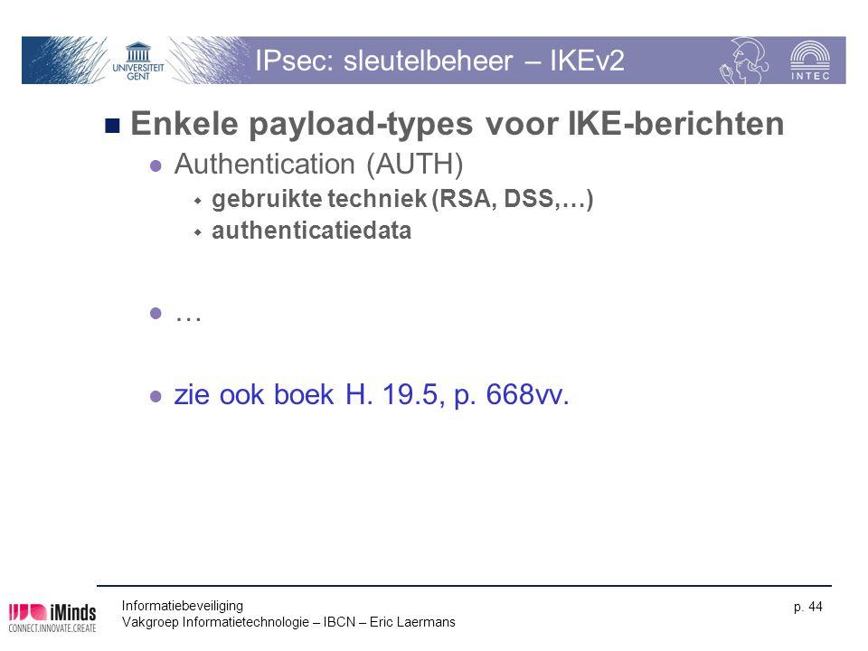 Informatiebeveiliging Vakgroep Informatietechnologie – IBCN – Eric Laermans p. 44 IPsec: sleutelbeheer – IKEv2 Enkele payload-types voor IKE-berichten