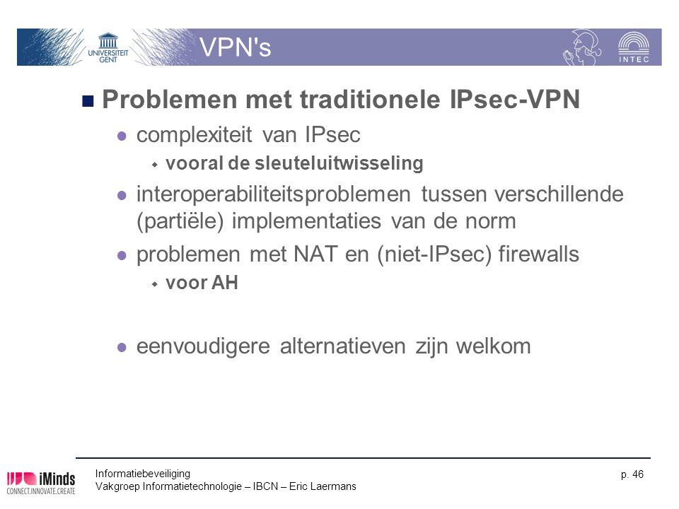 Informatiebeveiliging Vakgroep Informatietechnologie – IBCN – Eric Laermans p. 46 VPN's Problemen met traditionele IPsec-VPN complexiteit van IPsec 