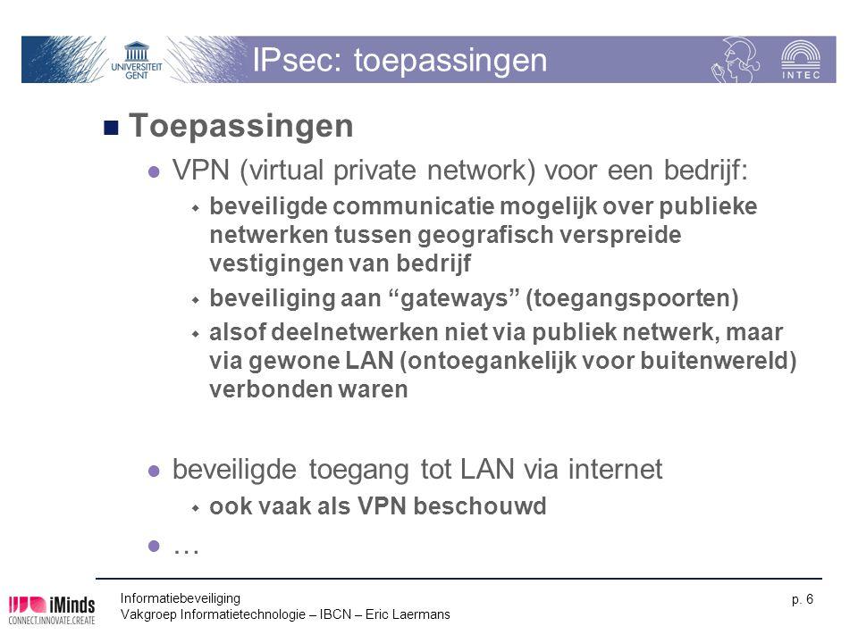 Informatiebeveiliging Vakgroep Informatietechnologie – IBCN – Eric Laermans p. 6 IPsec: toepassingen Toepassingen VPN (virtual private network) voor e