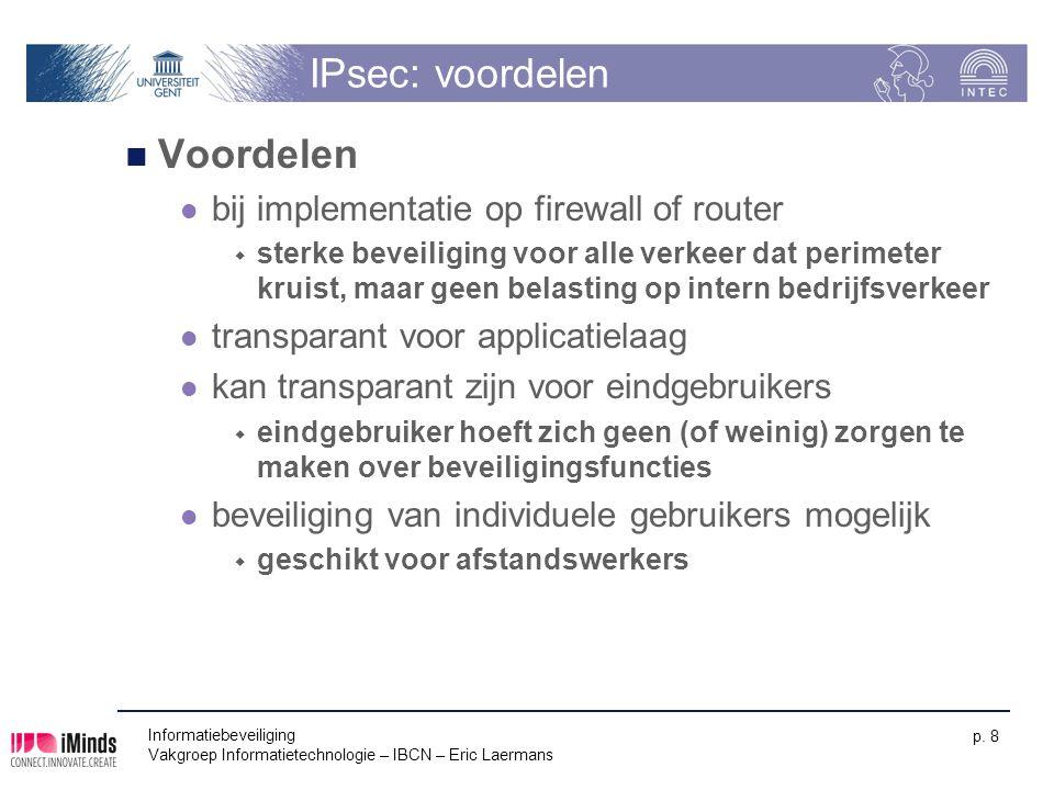 Informatiebeveiliging Vakgroep Informatietechnologie – IBCN – Eric Laermans p. 8 IPsec: voordelen Voordelen bij implementatie op firewall of router 