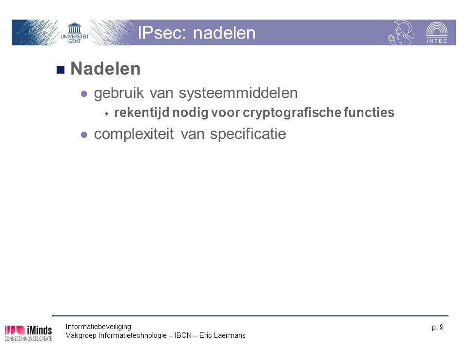 Informatiebeveiliging Vakgroep Informatietechnologie – IBCN – Eric Laermans p. 9 IPsec: nadelen Nadelen gebruik van systeemmiddelen  rekentijd nodig